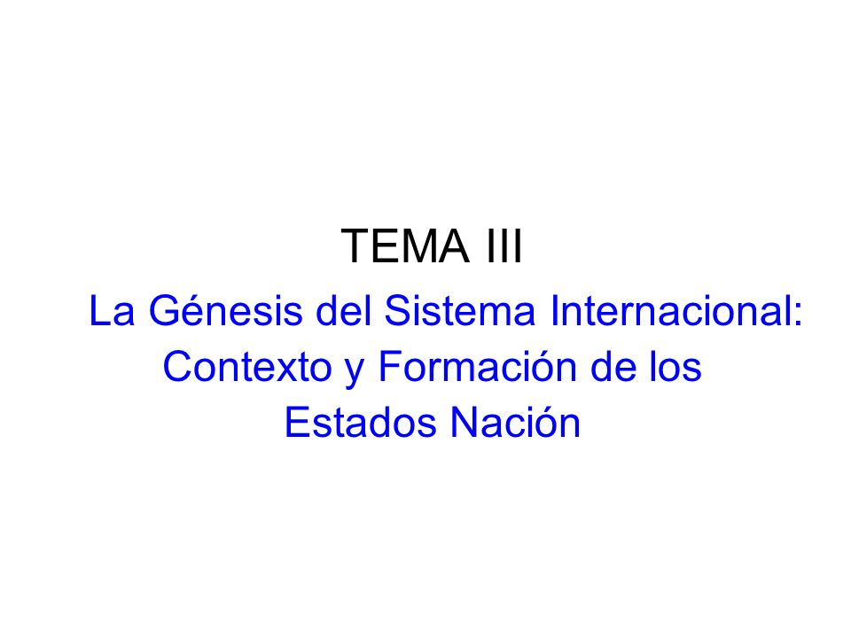 TEMA III La Génesis del Sistema Internacional: Contexto y Formación de los Estados Nación