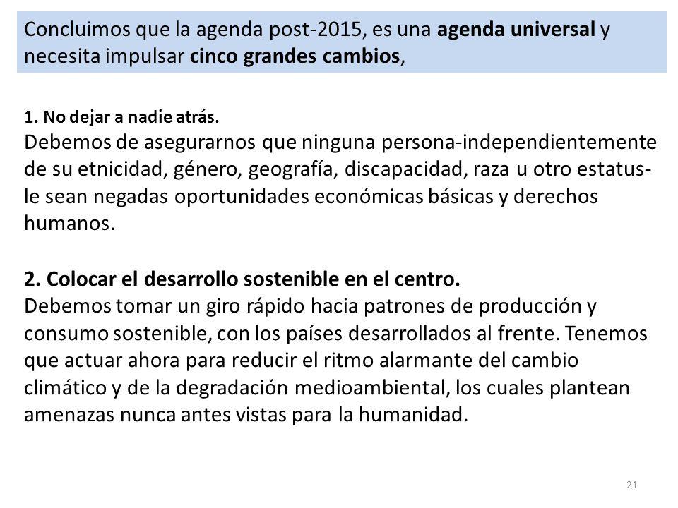 21 Concluimos que la agenda post-2015, es una agenda universal y necesita impulsar cinco grandes cambios, 1. No dejar a nadie atrás. Debemos de asegur