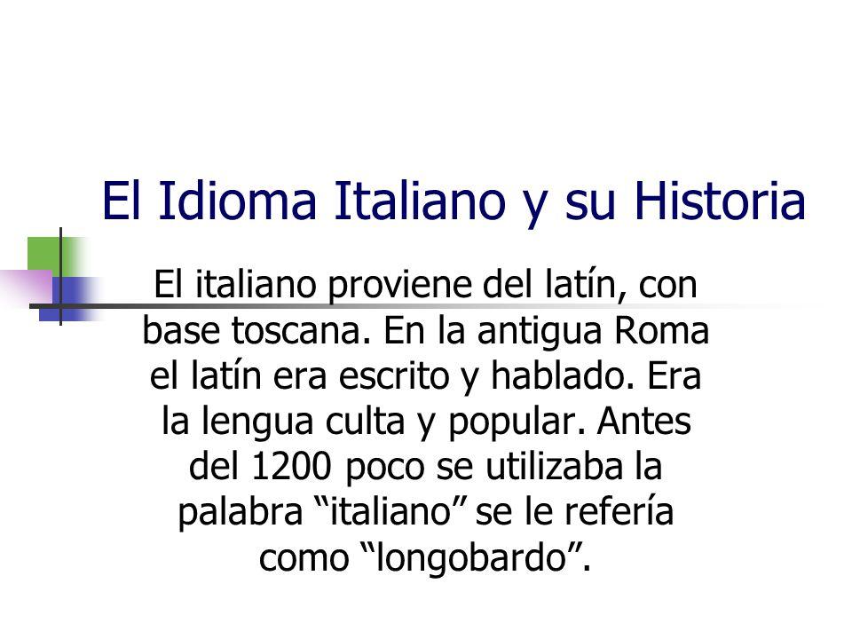 El Idioma Italiano y su Historia El italiano proviene del latín, con base toscana. En la antigua Roma el latín era escrito y hablado. Era la lengua cu