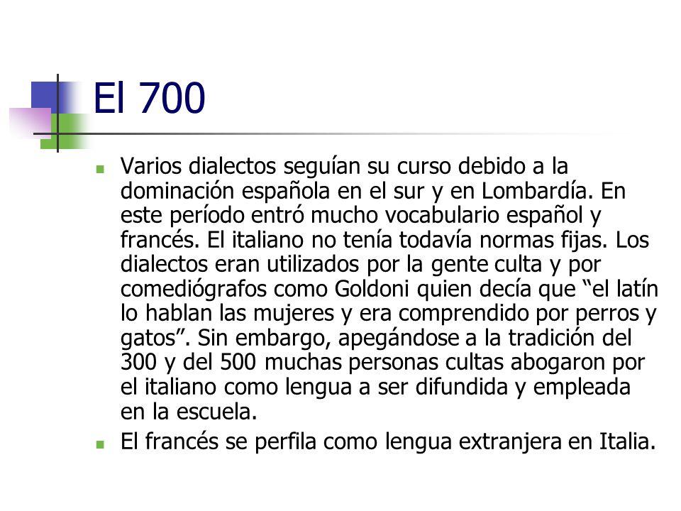 El 700 Varios dialectos seguían su curso debido a la dominación española en el sur y en Lombardía. En este período entró mucho vocabulario español y f