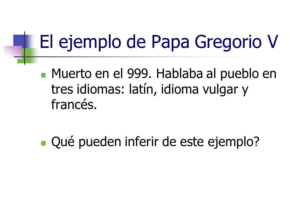 El ejemplo de Papa Gregorio V Muerto en el 999. Hablaba al pueblo en tres idiomas: latín, idioma vulgar y francés. Qué pueden inferir de este ejemplo?