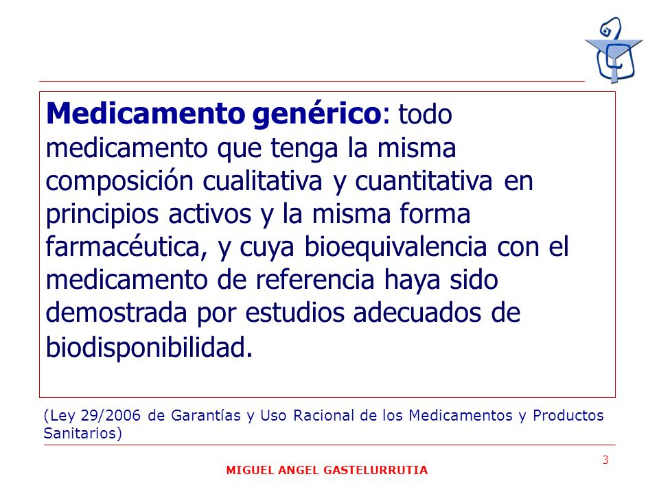 MIGUEL ANGEL GASTELURRUTIA 3 Medicamento genérico: todo medicamento que tenga la misma composición cualitativa y cuantitativa en principios activos y