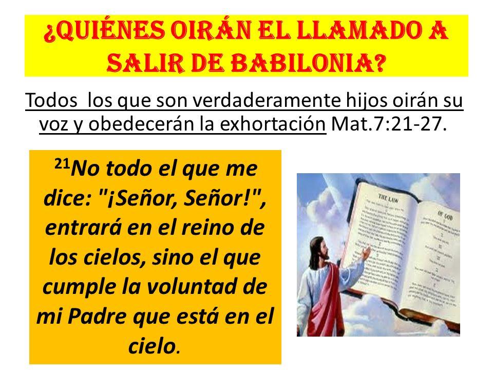 ¿Quiénes oirán el llamado a salir de Babilonia? Todos los que son verdaderamente hijos oirán su voz y obedecerán la exhortación Mat.7:21-27. 21 No tod