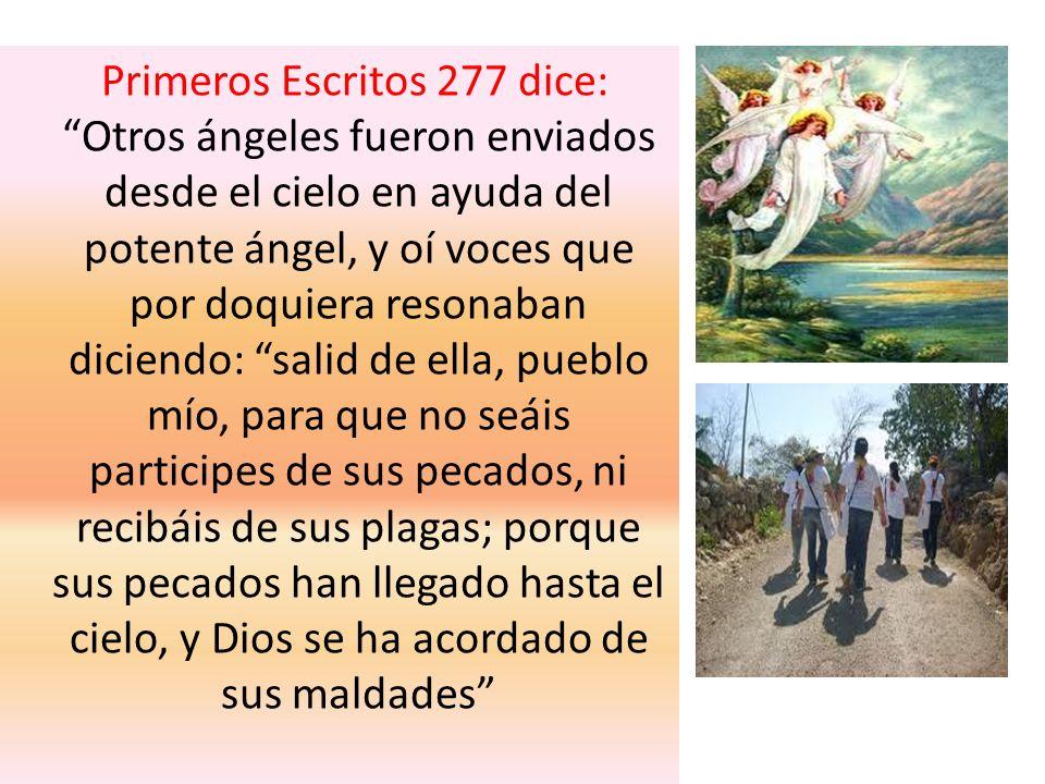 Primeros Escritos 277 dice: Otros ángeles fueron enviados desde el cielo en ayuda del potente ángel, y oí voces que por doquiera resonaban diciendo: s
