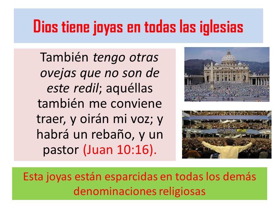 Dios tiene joyas en todas las iglesias También tengo otras ovejas que no son de este redil; aquéllas también me conviene traer, y oirán mi voz; y habr