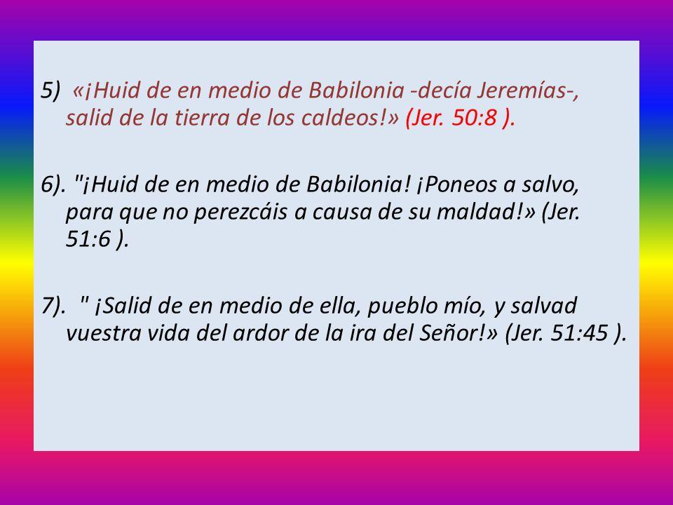 5) «¡Huid de en medio de Babilonia -decía Jeremías-, salid de la tierra de los caldeos!» (Jer. 50:8 ). 6).