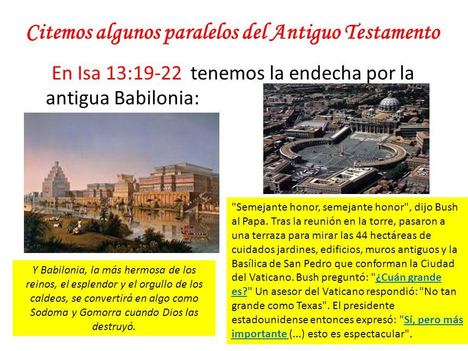 Citemos algunos paralelos del Antiguo Testamento En Isa 13:19-22 tenemos la endecha por la antigua Babilonia: Y Babilonia, la más hermosa de los reino