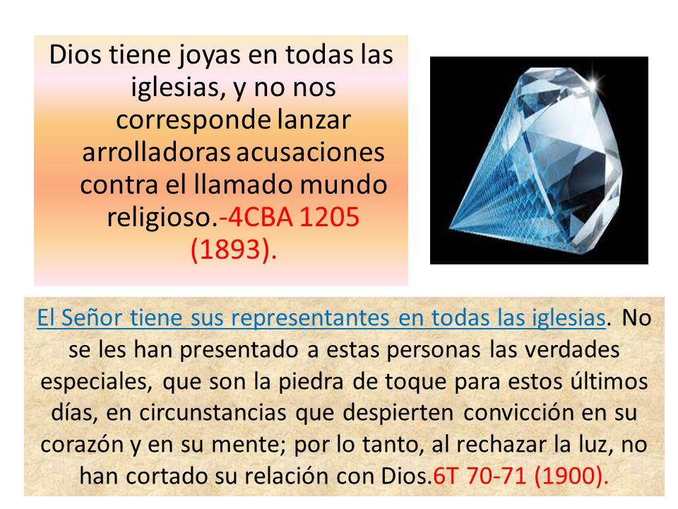 Dios tiene joyas en todas las iglesias, y no nos corresponde lanzar arrolladoras acusaciones contra el llamado mundo religioso.-4CBA 1205 (1893). El S