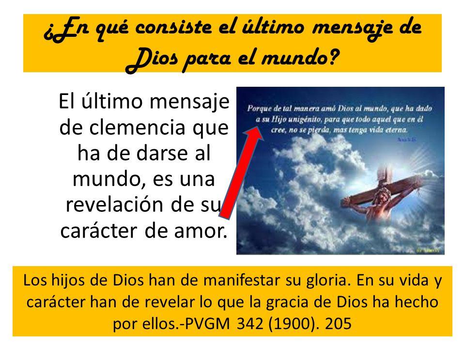 ¿En qué consiste el último mensaje de Dios para el mundo? El último mensaje de clemencia que ha de darse al mundo, es una revelación de su carácter de