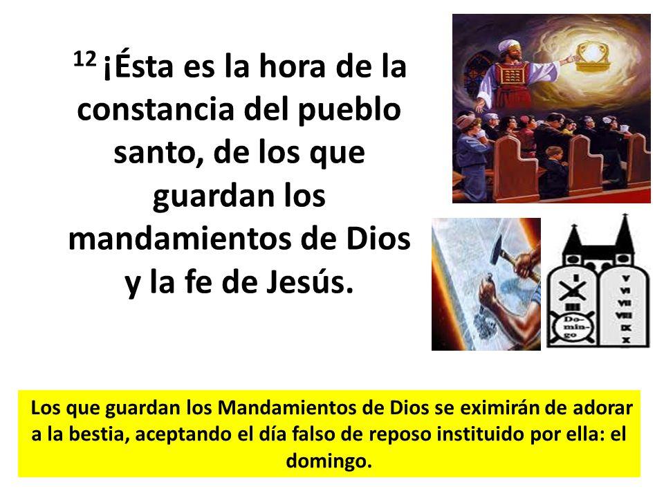 12 ¡Ésta es la hora de la constancia del pueblo santo, de los que guardan los mandamientos de Dios y la fe de Jesús. Los que guardan los Mandamientos