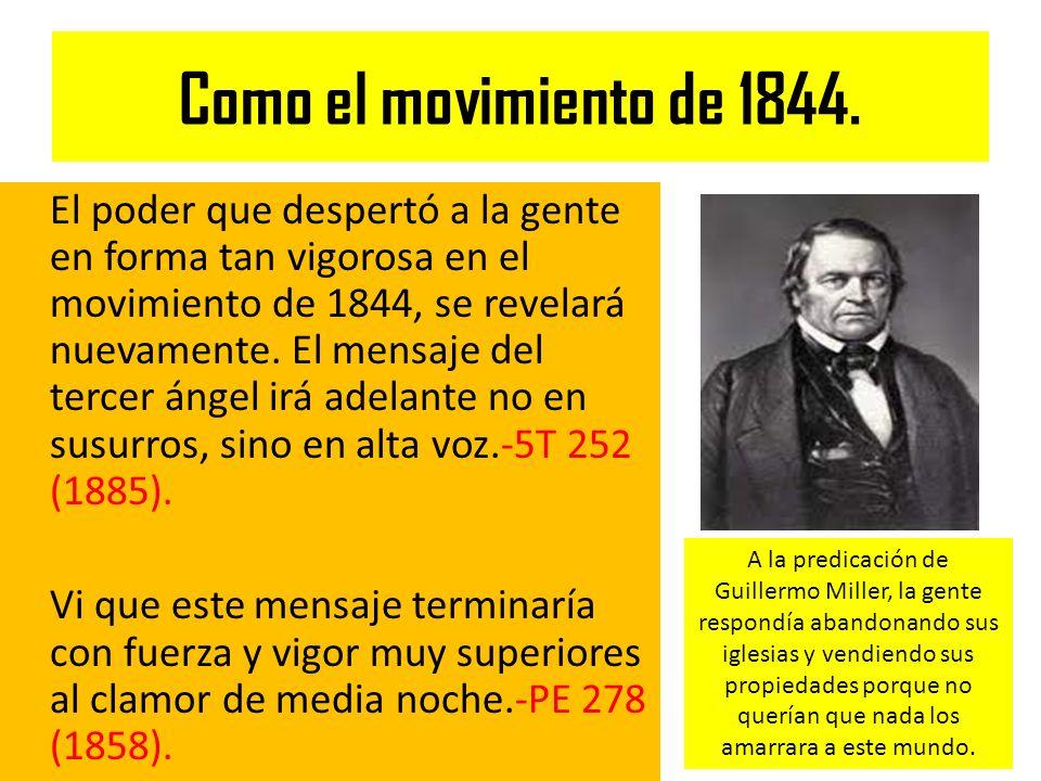 Como el movimiento de 1844. El poder que despertó a la gente en forma tan vigorosa en el movimiento de 1844, se revelará nuevamente. El mensaje del te