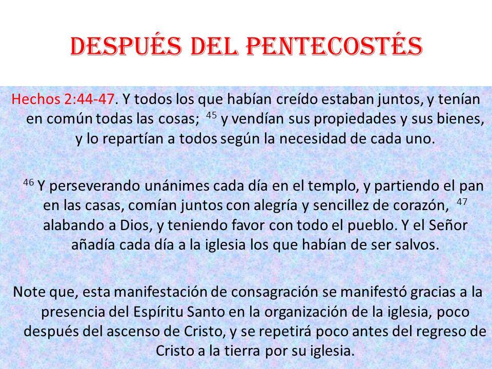 Después del Pentecostés Hechos 2:44-47. Y todos los que habían creído estaban juntos, y tenían en común todas las cosas; 45 y vendían sus propiedades
