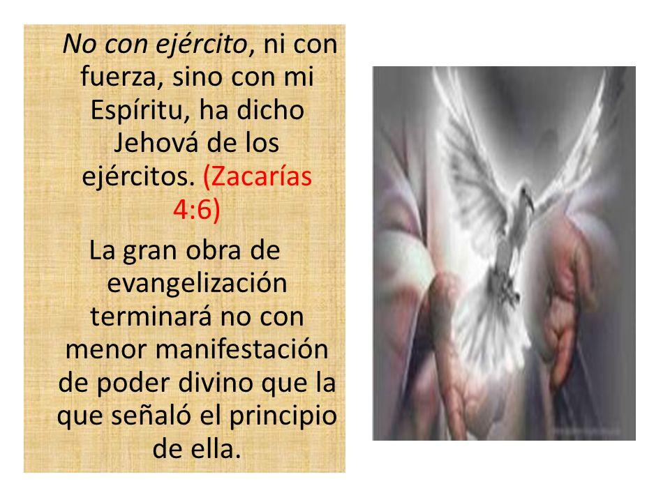 No con ejército, ni con fuerza, sino con mi Espíritu, ha dicho Jehová de los ejércitos. (Zacarías 4:6) La gran obra de evangelización terminará no con