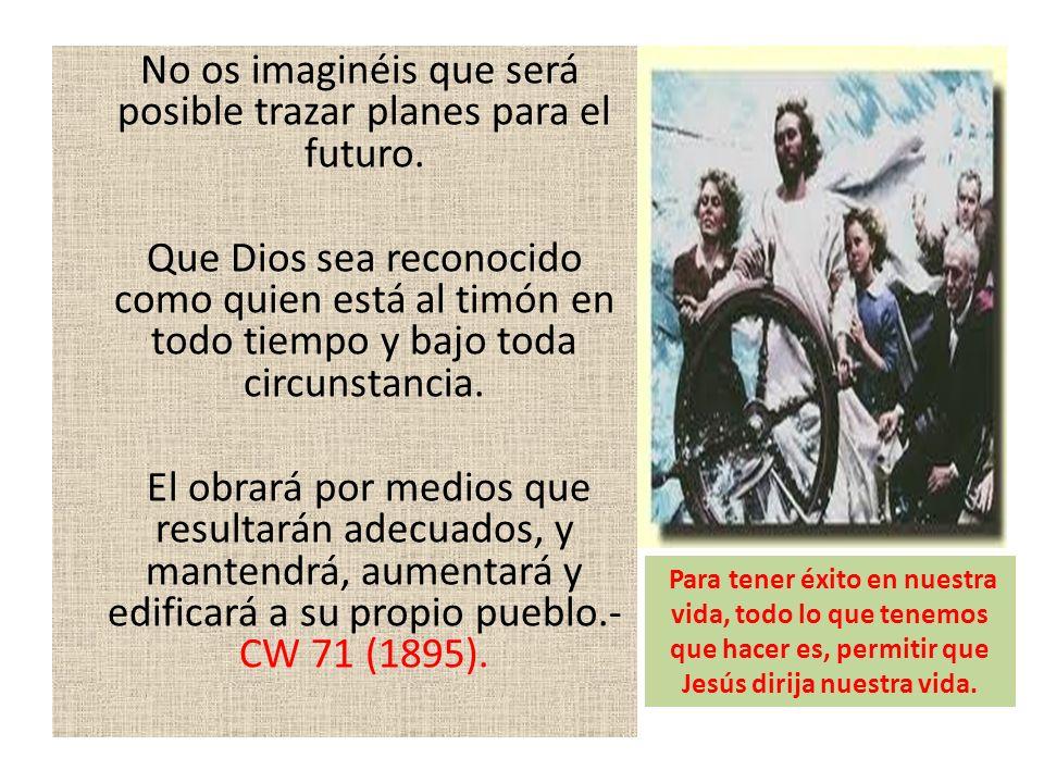 No os imaginéis que será posible trazar planes para el futuro. Que Dios sea reconocido como quien está al timón en todo tiempo y bajo toda circunstanc