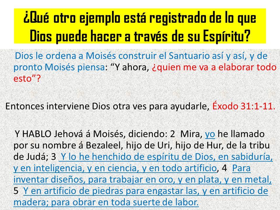 ¿Qué otro ejemplo está registrado de lo que Dios puede hacer a través de su Espíritu? Dios le ordena a Moisés construir el Santuario así y así, y de p