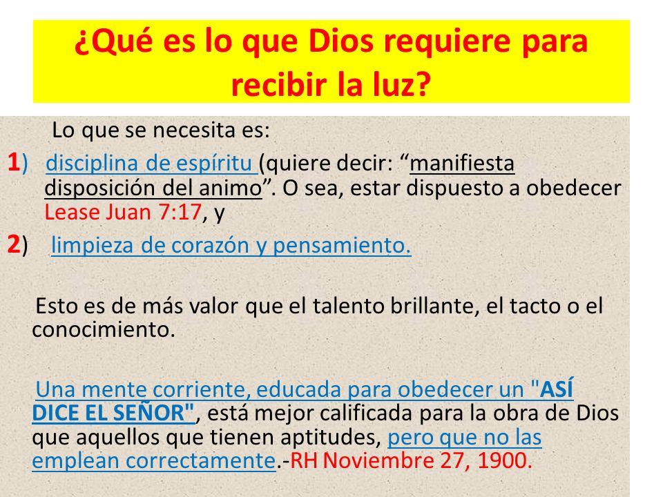 ¿Qué es lo que Dios requiere para recibir la luz? Lo que se necesita es: 1 ) disciplina de espíritu (quiere decir: manifiesta disposición del animo. O