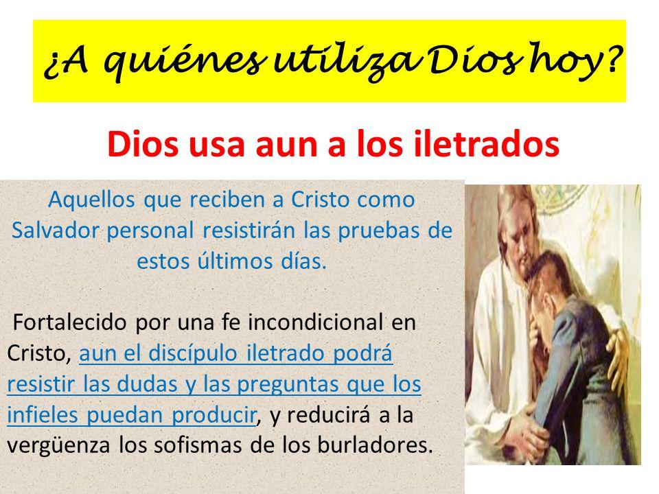 ¿A quiénes utiliza Dios hoy? Dios usa aun a los iletrados Aquellos que reciben a Cristo como Salvador personal resistirán las pruebas de estos últimos