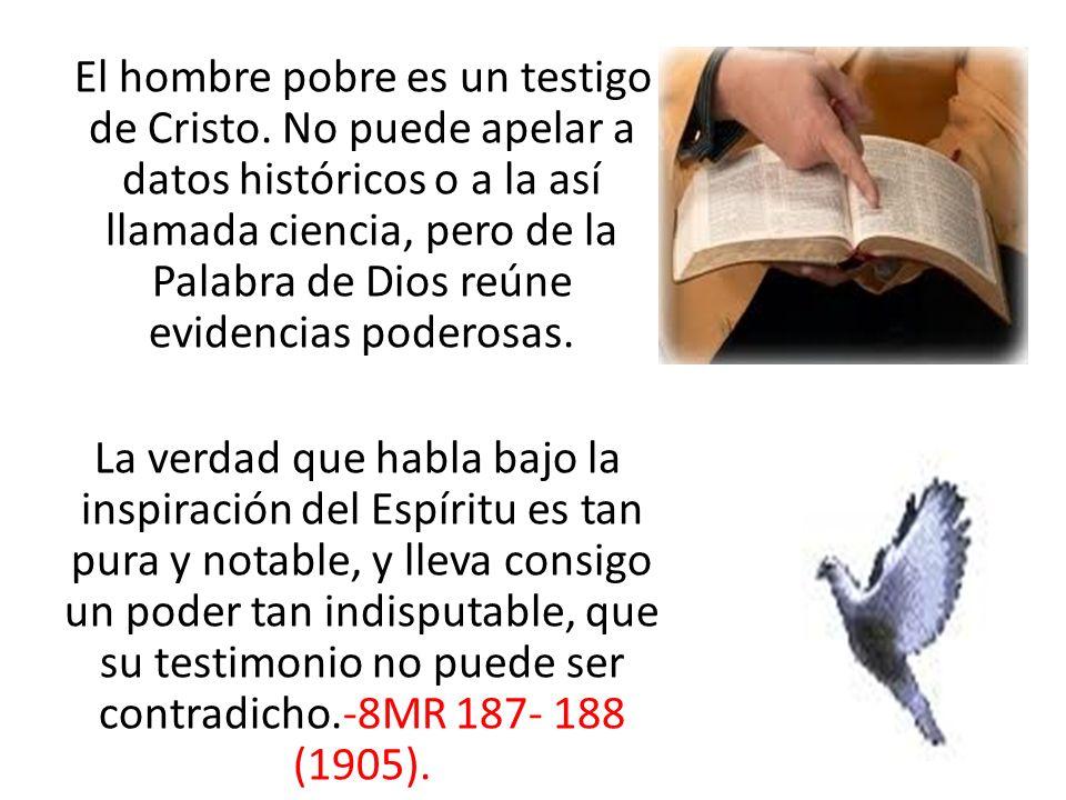 El hombre pobre es un testigo de Cristo. No puede apelar a datos históricos o a la así llamada ciencia, pero de la Palabra de Dios reúne evidencias po