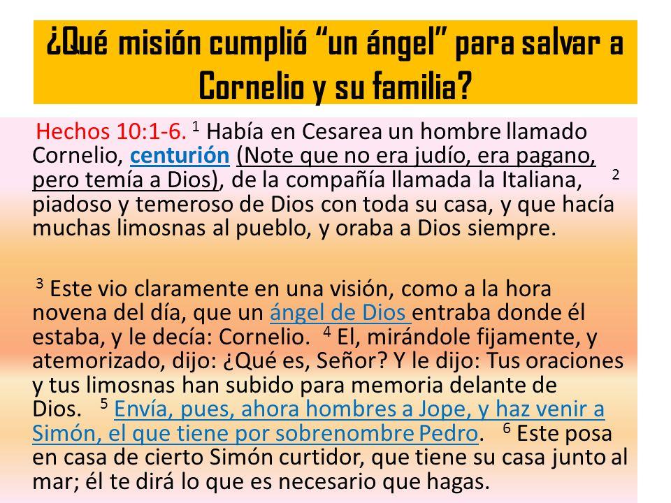 ¿Qué misión cumplió un ángel para salvar a Cornelio y su familia? Hechos 10:1-6. 1 Había en Cesarea un hombre llamado Cornelio, centurión (Note que no