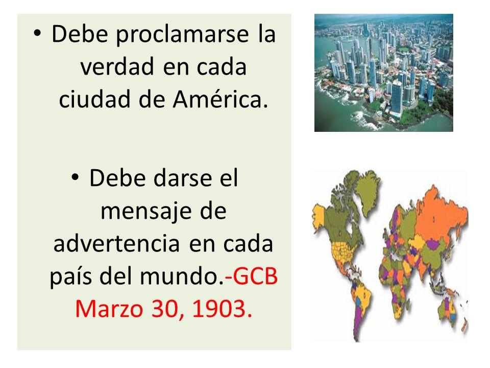 Debe proclamarse la verdad en cada ciudad de América. Debe darse el mensaje de advertencia en cada país del mundo.-GCB Marzo 30, 1903.