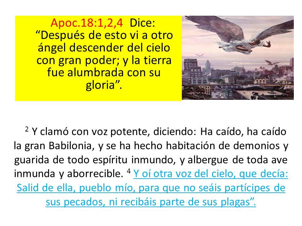 Apoc.18:1,2,4 Dice: Después de esto vi a otro ángel descender del cielo con gran poder; y la tierra fue alumbrada con su gloria. 2 Y clamó con voz pot