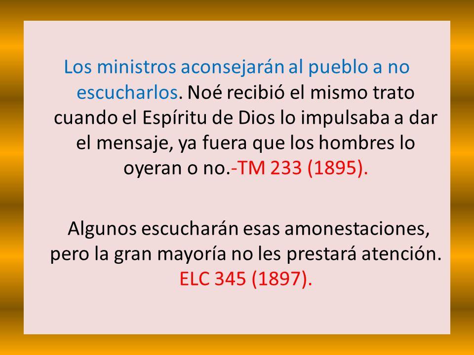 Los ministros aconsejarán al pueblo a no escucharlos. Noé recibió el mismo trato cuando el Espíritu de Dios lo impulsaba a dar el mensaje, ya fuera qu