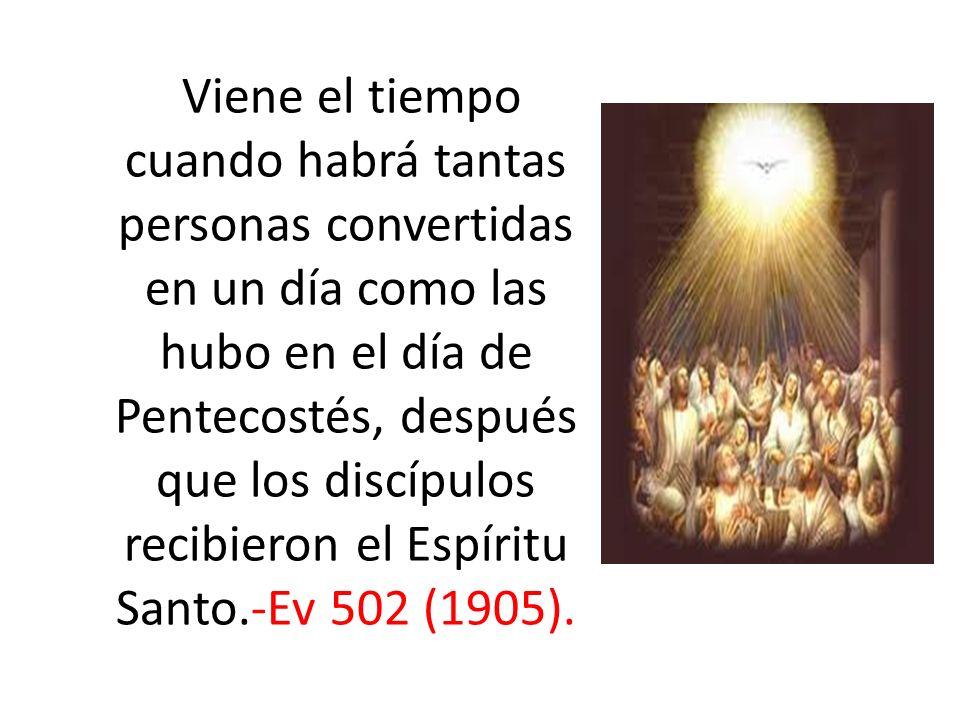 Viene el tiempo cuando habrá tantas personas convertidas en un día como las hubo en el día de Pentecostés, después que los discípulos recibieron el Es
