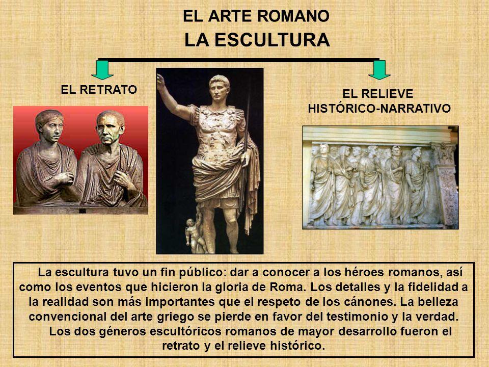 EL ARTE ROMANO LA ESCULTURA EL RETRATO EL RELIEVE HISTÓRICO-NARRATIVO La escultura tuvo un fin público: dar a conocer a los héroes romanos, así como l