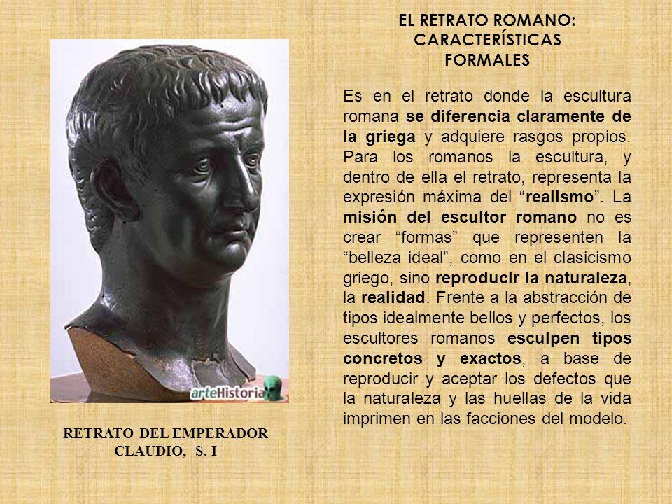 EL RETRATO ROMANO: CARACTERÍSTICAS FORMALES Es en el retrato donde la escultura romana se diferencia claramente de la griega y adquiere rasgos propios