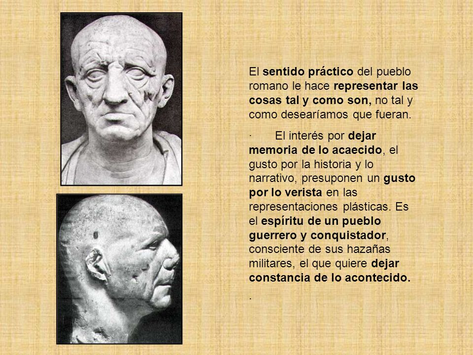 El sentido práctico del pueblo romano le hace representar las cosas tal y como son, no tal y como desearíamos que fueran. · El interés por dejar memor