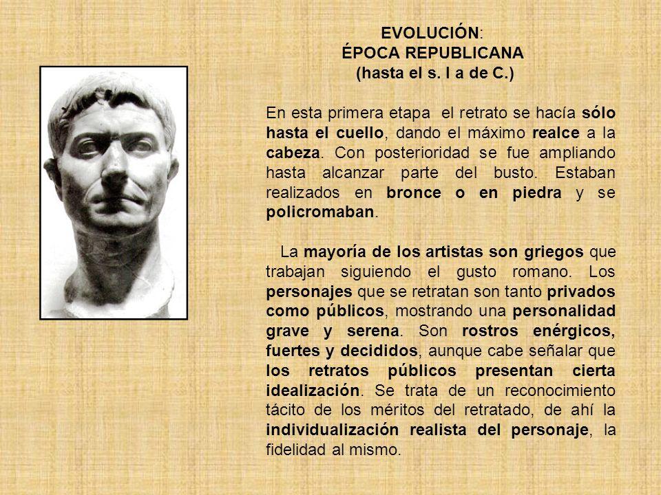 EVOLUCIÓN: ÉPOCA REPUBLICANA (hasta el s. I a de C.) En esta primera etapa el retrato se hacía sólo hasta el cuello, dando el máximo realce a la cabez