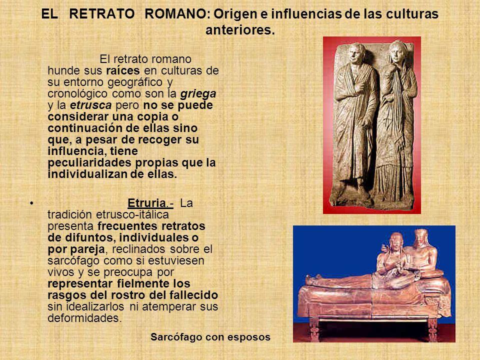 EL RETRATO ROMANO: Origen e influencias de las culturas anteriores. El retrato romano hunde sus raíces en culturas de su entorno geográfico y cronológ