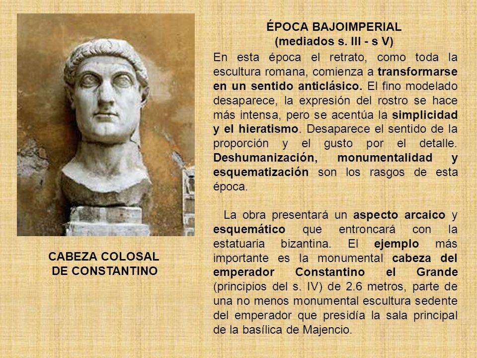 ÉPOCA BAJOIMPERIAL (mediados s. III - s V) En esta época el retrato, como toda la escultura romana, comienza a transformarse en un sentido anticlásico
