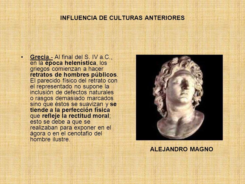 INFLUENCIA DE CULTURAS ANTERIORES Grecia.- Al final del S. IV a.C., en la época helenística, los griegos comienzan a hacer retratos de hombres público
