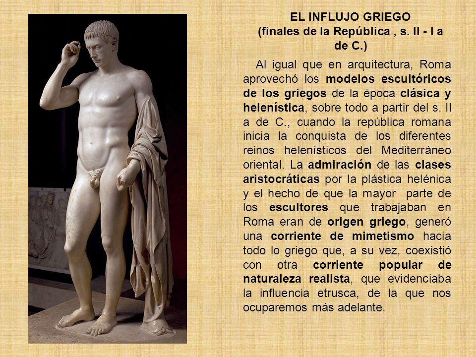 EL INFLUJO GRIEGO (finales de la República, s. II - I a de C.) Al igual que en arquitectura, Roma aprovechó los modelos escultóricos de los griegos de