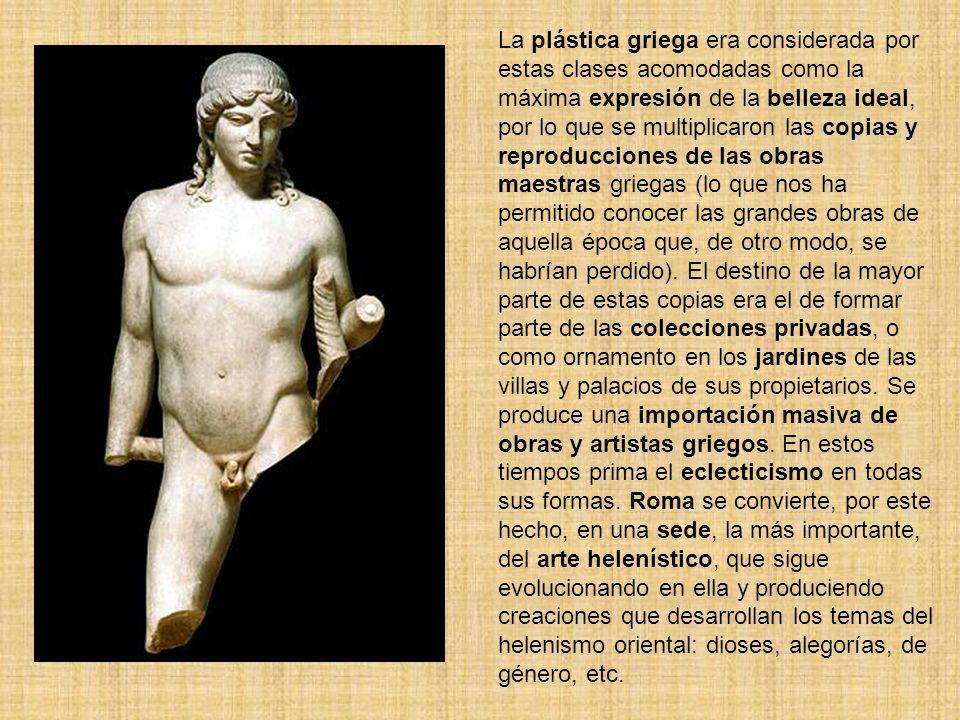 La plástica griega era considerada por estas clases acomodadas como la máxima expresión de la belleza ideal, por lo que se multiplicaron las copias y