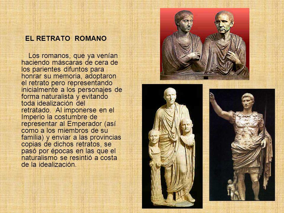 EL RETRATO ROMANO Los romanos, que ya venían haciendo máscaras de cera de los parientes difuntos para honrar su memoria, adoptaron el retrato pero rep