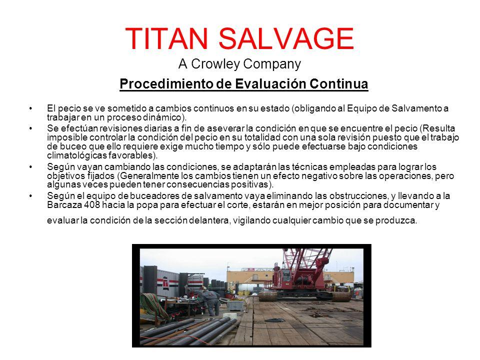 TITAN SALVAGE A Crowley Company Procedimiento de Evaluación Continua El pecio se ve sometido a cambios continuos en su estado (obligando al Equipo de Salvamento a trabajar en un proceso dinámico).