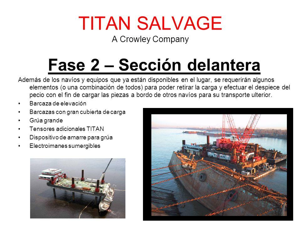 TITAN SALVAGE A Crowley Company Fase 2 – Sección delantera Además de los navíos y equipos que ya están disponibles en el lugar, se requerirán algunos elementos (o una combinación de todos) para poder retirar la carga y efectuar el despiece del pecio con el fin de cargar las piezas a bordo de otros navíos para su transporte ulterior.