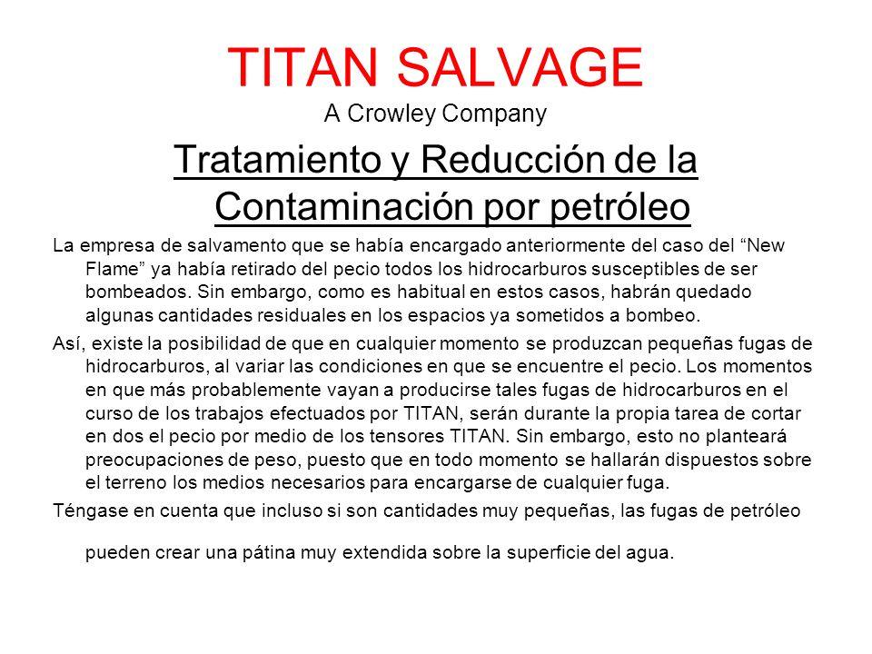 TITAN SALVAGE A Crowley Company Tratamiento y Reducción de la Contaminación por petróleo La empresa de salvamento que se había encargado anteriormente del caso del New Flame ya había retirado del pecio todos los hidrocarburos susceptibles de ser bombeados.