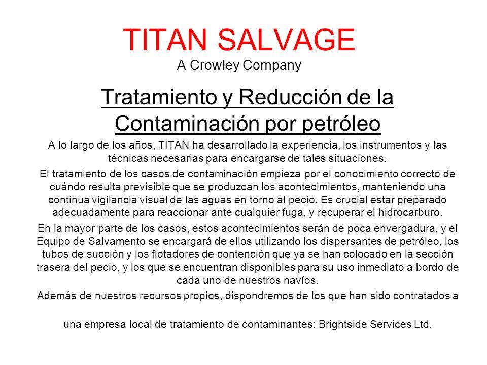 TITAN SALVAGE A Crowley Company Tratamiento y Reducción de la Contaminación por petróleo A lo largo de los años, TITAN ha desarrollado la experiencia, los instrumentos y las técnicas necesarias para encargarse de tales situaciones.