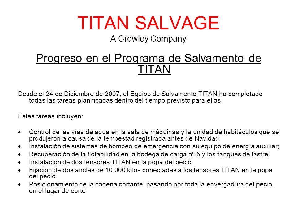 TITAN SALVAGE A Crowley Company Progreso en el Programa de Salvamento de TITAN Desde el 24 de Diciembre de 2007, el Equipo de Salvamento TITAN ha completado todas las tareas planificadas dentro del tiempo previsto para ellas.