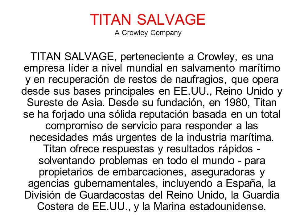 TITAN SALVAGE A Crowley Company TITAN SALVAGE, perteneciente a Crowley, es una empresa líder a nivel mundial en salvamento marítimo y en recuperación de restos de naufragios, que opera desde sus bases principales en EE.UU., Reino Unido y Sureste de Asia.