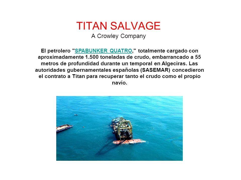 TITAN SALVAGE A Crowley Company El petrolero SPABUNKER QUATRO, totalmente cargado con aproximadamente 1.500 toneladas de crudo, embarrancado a 55 metros de profundidad durante un temporal en Algeciras.