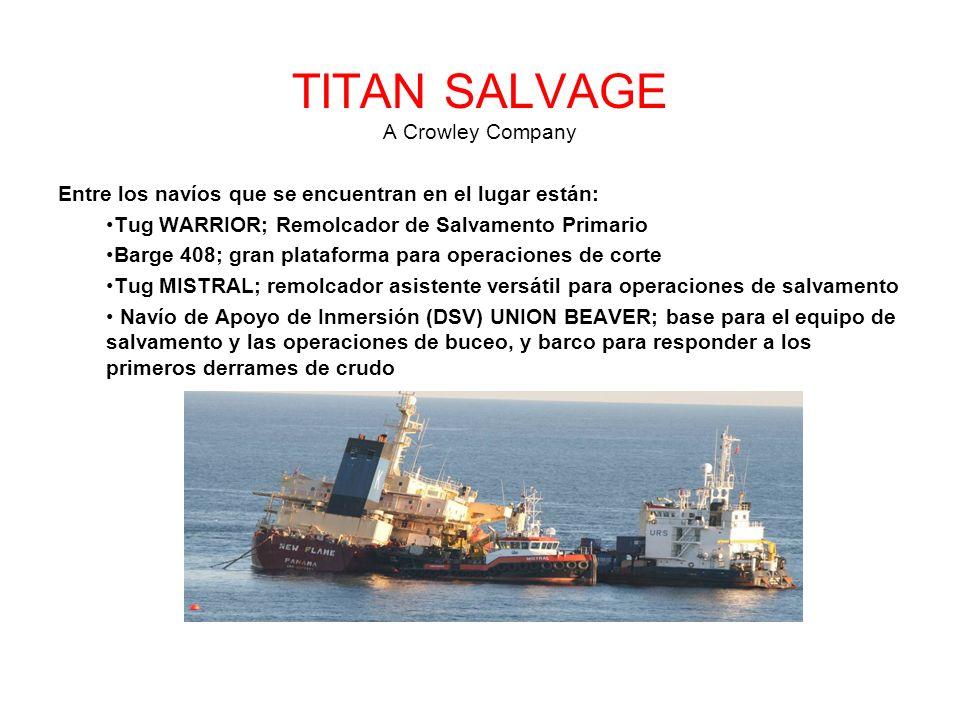 TITAN SALVAGE A Crowley Company Entre los navíos que se encuentran en el lugar están: Tug WARRIOR; Remolcador de Salvamento Primario Barge 408; gran plataforma para operaciones de corte Tug MISTRAL; remolcador asistente versátil para operaciones de salvamento Navío de Apoyo de Inmersión (DSV) UNION BEAVER; base para el equipo de salvamento y las operaciones de buceo, y barco para responder a los primeros derrames de crudo