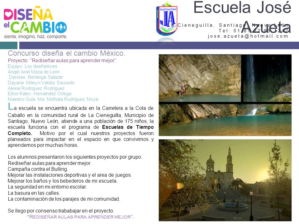 La Cieneguilla, Santiago, Nuevo León Tel: 01 81 22 85 1242 jose.azueta@hotmail.com Escuela José Azueta Concurso diseña el cambio México.