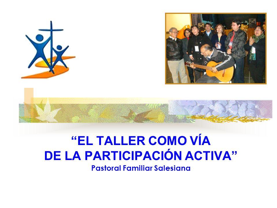 EL TALLER COMO VÍA DE LA PARTICIPACIÓN ACTIVA Pastoral Familiar Salesiana