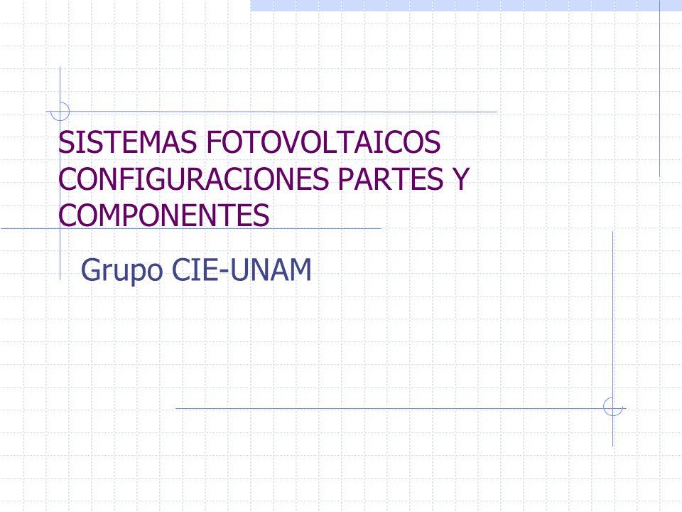 SISTEMAS FOTOVOLTAICOS CONFIGURACIONES PARTES Y COMPONENTES Grupo CIE-UNAM
