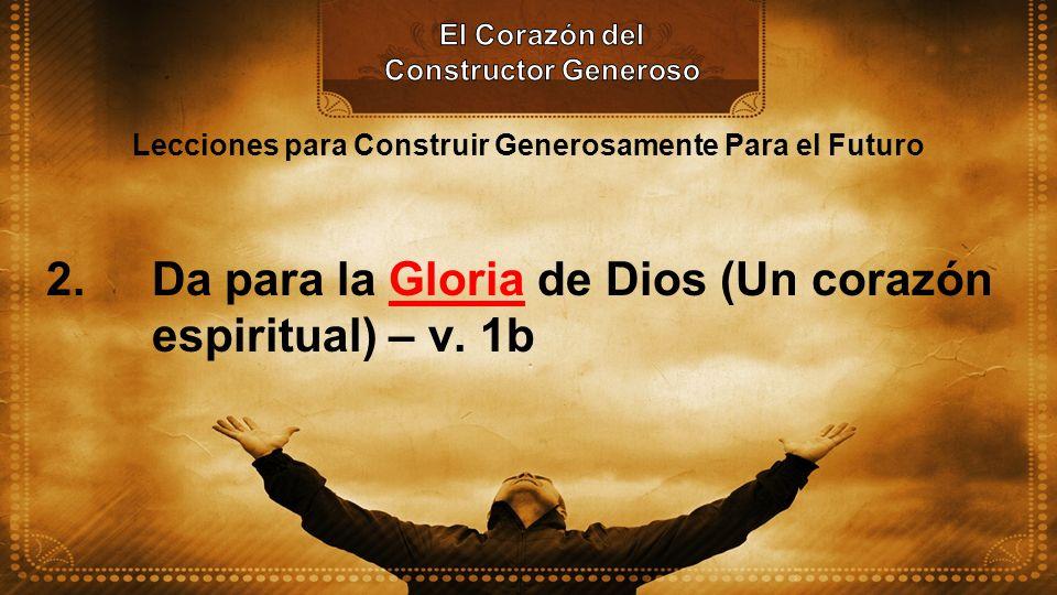 Lecciones para Construir Generosamente Para el Futuro 2. Da para la Gloria de Dios (Un corazón espiritual) – v. 1b