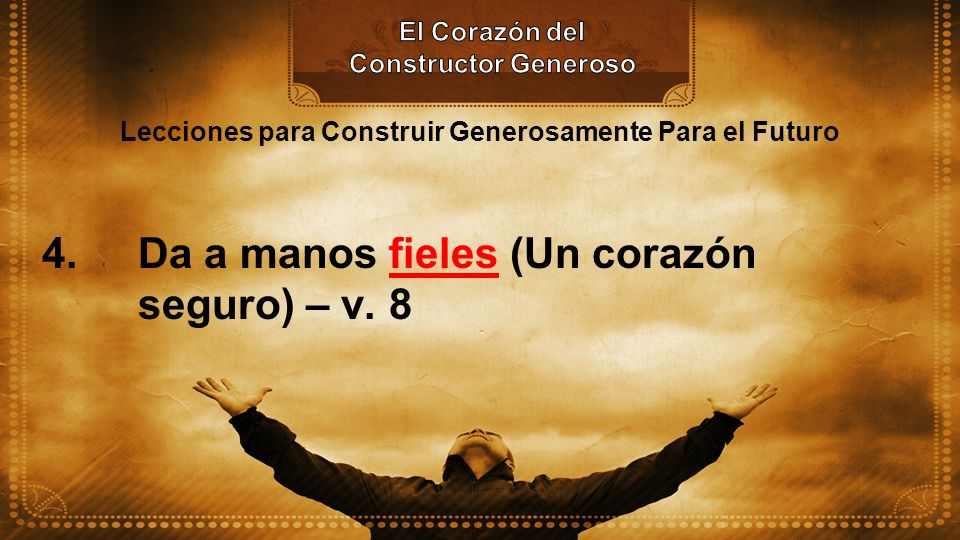 Lecciones para Construir Generosamente Para el Futuro 4. Da a manos fieles (Un corazón seguro) – v. 8